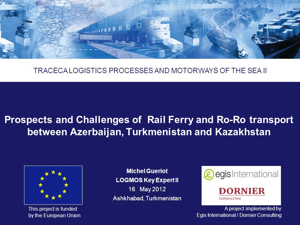 Logistics Processes and Motorways of the Sea II ENPI 2011/264 459 This project is funded by the European Union A project implemented by Еgis International / Dornier Consulting Prospects and Challenges of Rail Ferry and Ro-Ro transport between Azerbaijan, Turkmenistan and Kazakhstan TRACECA LOGISTICS PROCESSES AND MOTORWAYS OF THE SEA II Michel Gueriot LOGMOS Key Expert II 16May 2012 Ashkhabad, Turkmenistan