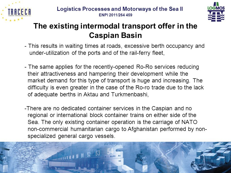 Logistics Processes and Motorways of the Sea II ENPI 2011/264 459 The existing intermodal transport offer in the Caspian Basin - This results in waiting times at roads, excessive berth occupancy and under-utilization of the ports and of the rail-ferry fleet, - The same applies for the recently-opened Ro-Ro services reducing their attractiveness and hampering their development while the market demand for this type of transport is huge and increasing.
