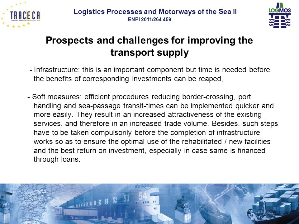 Logistics Processes and Motorways of the Sea II ENPI 2011/264 459 Prospects and challenges for improving the transport supply - Infrastructure: this is an important component but time is needed before the benefits of corresponding investments can be reaped, - Soft measures: efficient procedures reducing border-crossing, port handling and sea-passage transit-times can be implemented quicker and more easily.