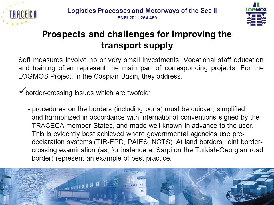 Logistics Processes and Motorways of the Sea II ENPI 2011/264 459 Prospects and challenges for improving the transport supply Soft measures involve no or very small investments.