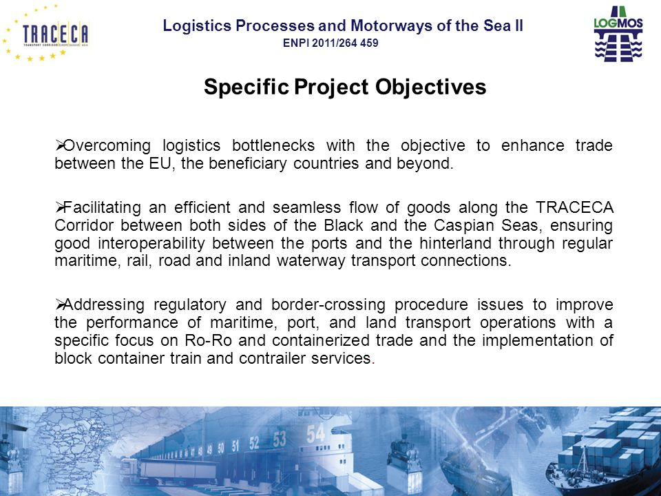 Logistics Processes and Motorways of the Sea II ENPI 2011/264 459 Prospects and challenges for improving the transport supply  To develop gradually pre-booking systems for Ro-Ro and Ro-Pax vessels equivalent to those existing in other seas, enhancing the reliability of Caspian liner shipping services,  To foster when possible the use of common transport documents (such as the CIM / SMGS common railway consignment note) enabling to develop seamless international block container train operations,  To support the implementation of integrated intermodal tariff platforms to enable users to obtain easily transparent door-to-door quotations.