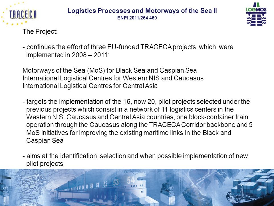 Logistics Processes and Motorways of the Sea II ENPI 2011/264 459 16 All this can result only from a close, concerted, permanent cooperation between stakeholders throughout TRACECA Ports Users Railways Shipping Companies Trucking companies State And State Agencies