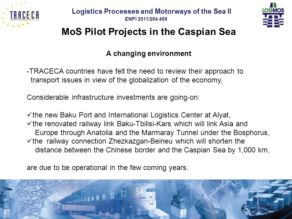 Logistics Processes and Motorways of the Sea II ENPI 2011/264 459 MoS Pilot Projects in the Caspian Sea A changing environment -TRACECA countries have felt the need to review their approach to transport issues in view of the globalization of the economy, Considerable infrastructure investments are going-on: the new Baku Port and International Logistics Center at Alyat, the renovated railway link Baku-Tbilisi-Kars which will link Asia and Europe through Anatolia and the Marmaray Tunnel under the Bosphorus, the railway connection Zhezkazgan-Beineu which will shorten the distance between the Chinese border and the Caspian Sea by 1,000 km, are due to be operational in the few coming years.