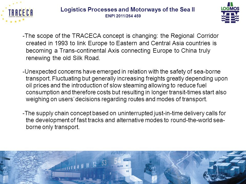 Logistics Processes and Motorways of the Sea II ENPI 2011/264 459 8 -The scope of the TRACECA concept is changing: the Regional Corridor created in 1993 to link Europe to Eastern and Central Asia countries is becoming a Trans-continental Axis connecting Europe to China truly renewing the old Silk Road.