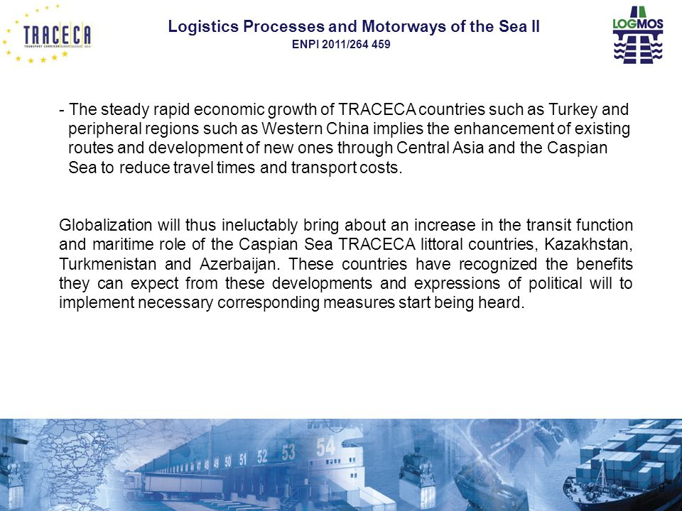 Logistics Processes and Motorways of the Sea II ENPI 2011/264 459 The existing intermodal transport offer in the Caspian Basin - The main general cargo, shipping services are the rail-ferries operating between Baku, Aktau and Turkmenbashi, - In the rest of the world many transports which previously took place in wagons and on rail-ferries are now carried out in trucks and Ro-Ro vessels and even more in containers, - Although offering frequent departures, the existing services are not working according to schedules because of inadequate and/or obsolete port handling and border-crossing procedures as well as delays in railway operations and planning, insufficient port railway equipment and shunting tracks