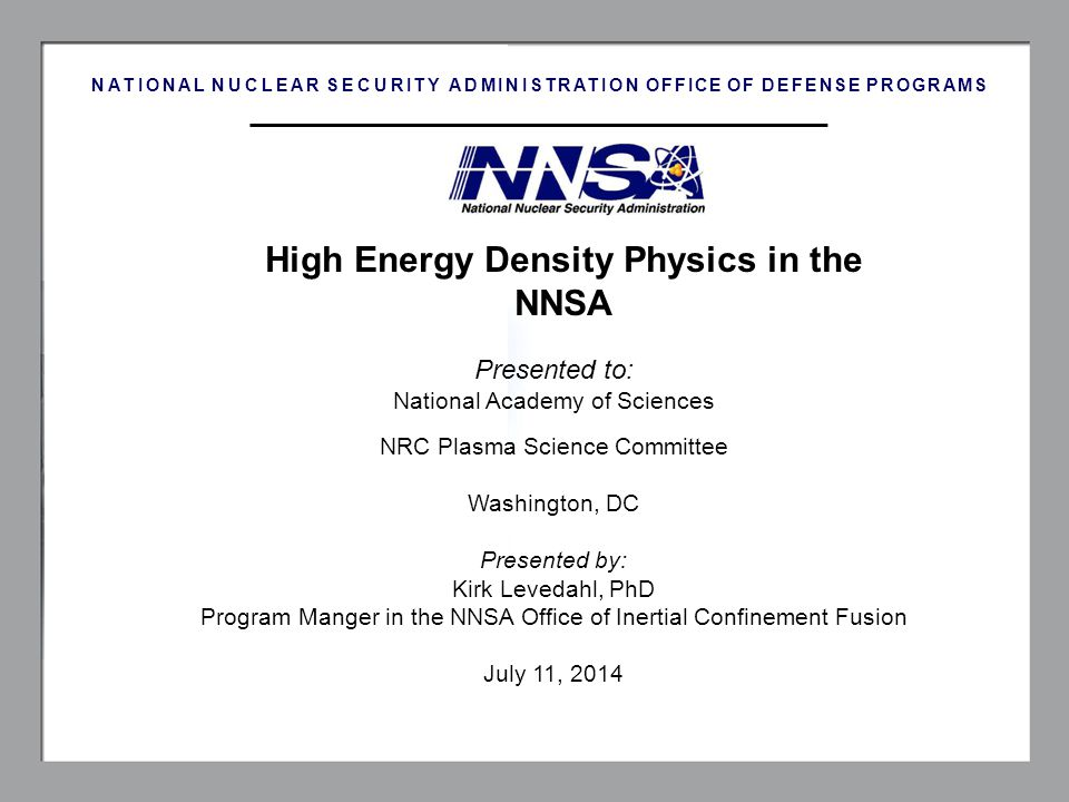 1 High Energy Density Physics in the NNSA NATIONAL NUCLEAR SECURITY ADMINISTRATION OFFICE OF DEFENSE PROGRAMS Presented to: National Academy of Scienc