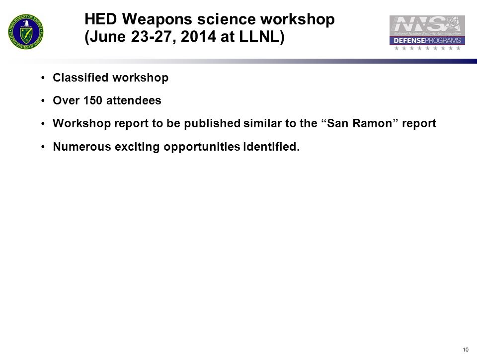 "10 HED Weapons science workshop (June 23-27, 2014 at LLNL) Classified workshop Over 150 attendees Workshop report to be published similar to the ""San"