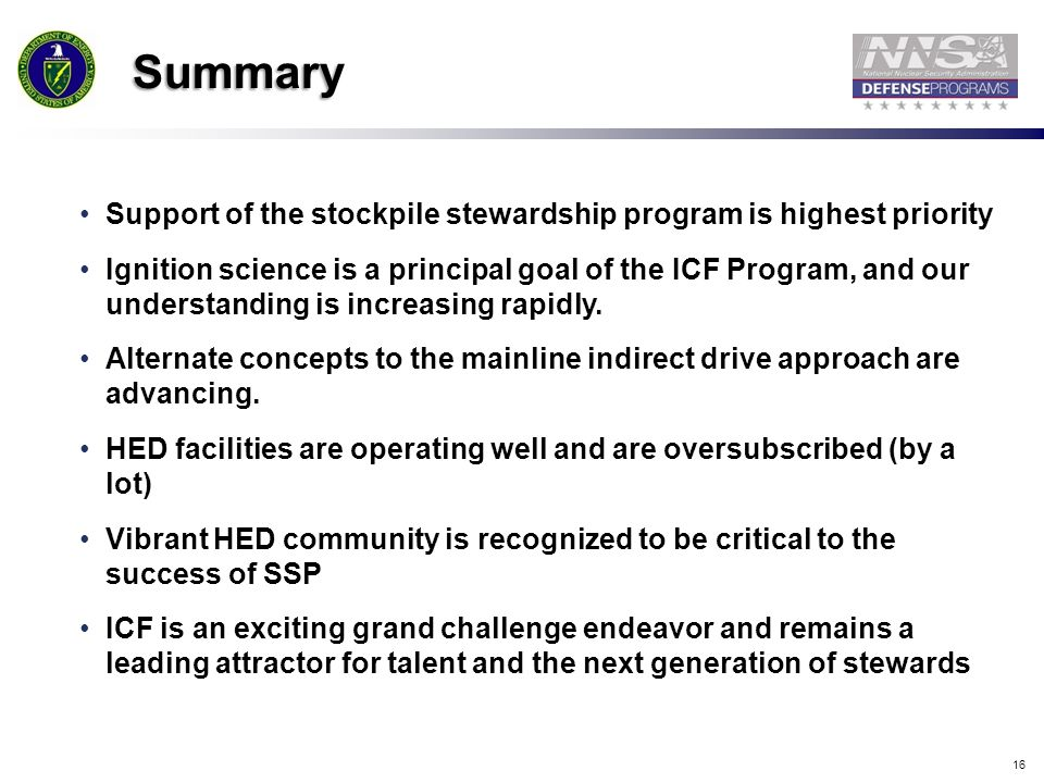 16 Summary Support of the stockpile stewardship program is highest priority Ignition science is a principal goal of the ICF Program, and our understan