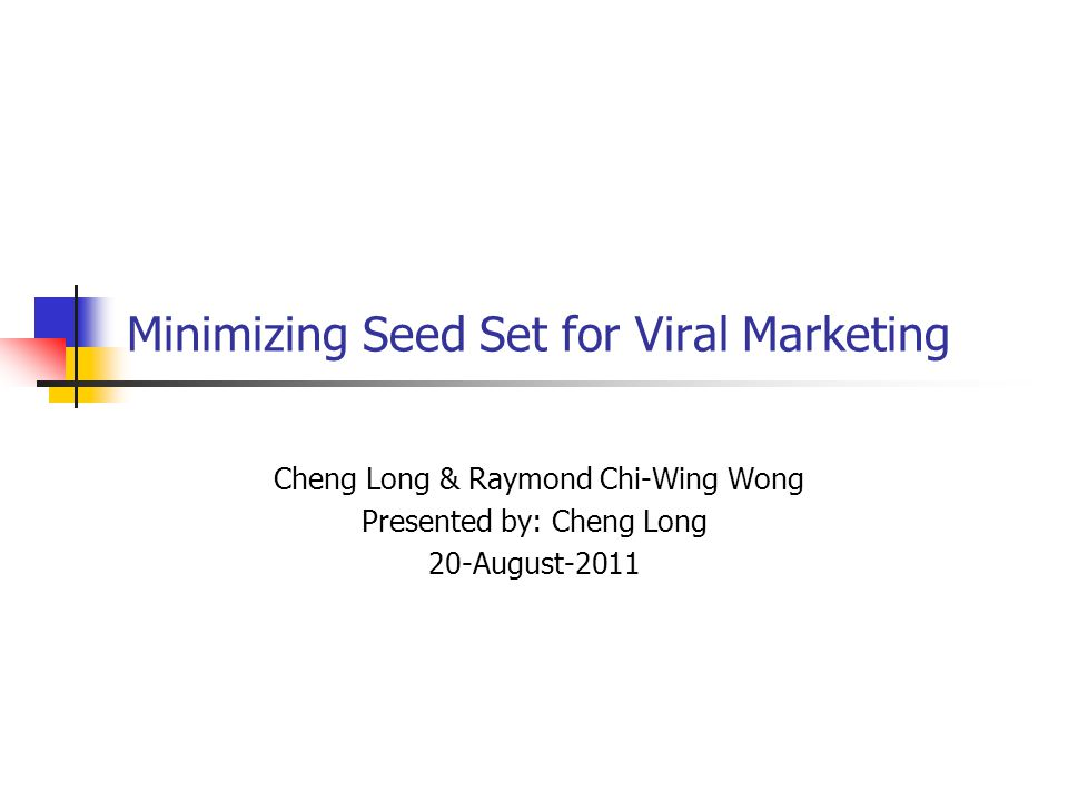 Minimizing Seed Set for Viral Marketing Cheng Long & Raymond Chi-Wing Wong Presented by: Cheng Long 20-August-2011