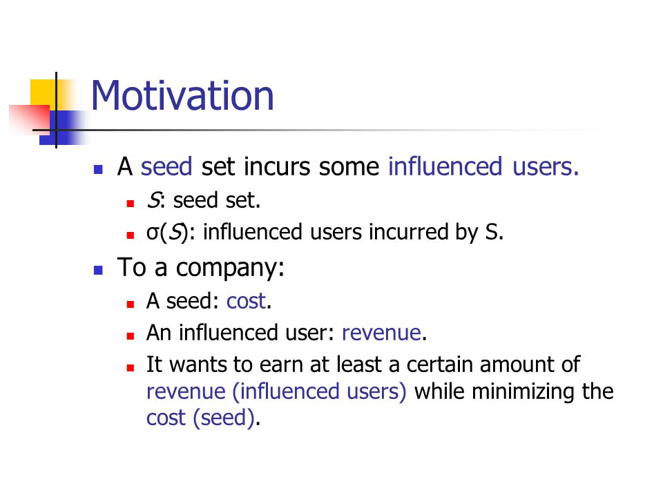 Motivation A seed set incurs some influenced users. S: seed set. σ(S): influenced users incurred by S. To a company: A seed: cost. An influenced user: