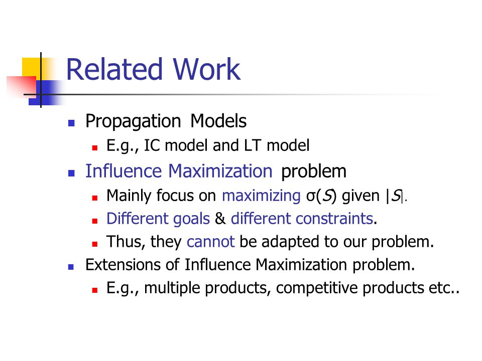 Related Work Propagation Models E.g., IC model and LT model Influence Maximization problem Mainly focus on maximizing σ(S) given |S |. Different goals