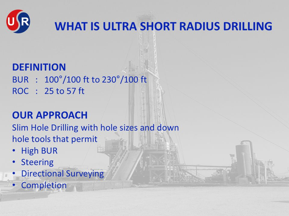 WHAT IS ULTRA SHORT RADIUS DRILLING DEFINITION BUR : 100°/100 ft to 230°/100 ft ROC : 25 to 57 ft OUR APPROACH Slim Hole Drilling with hole sizes and