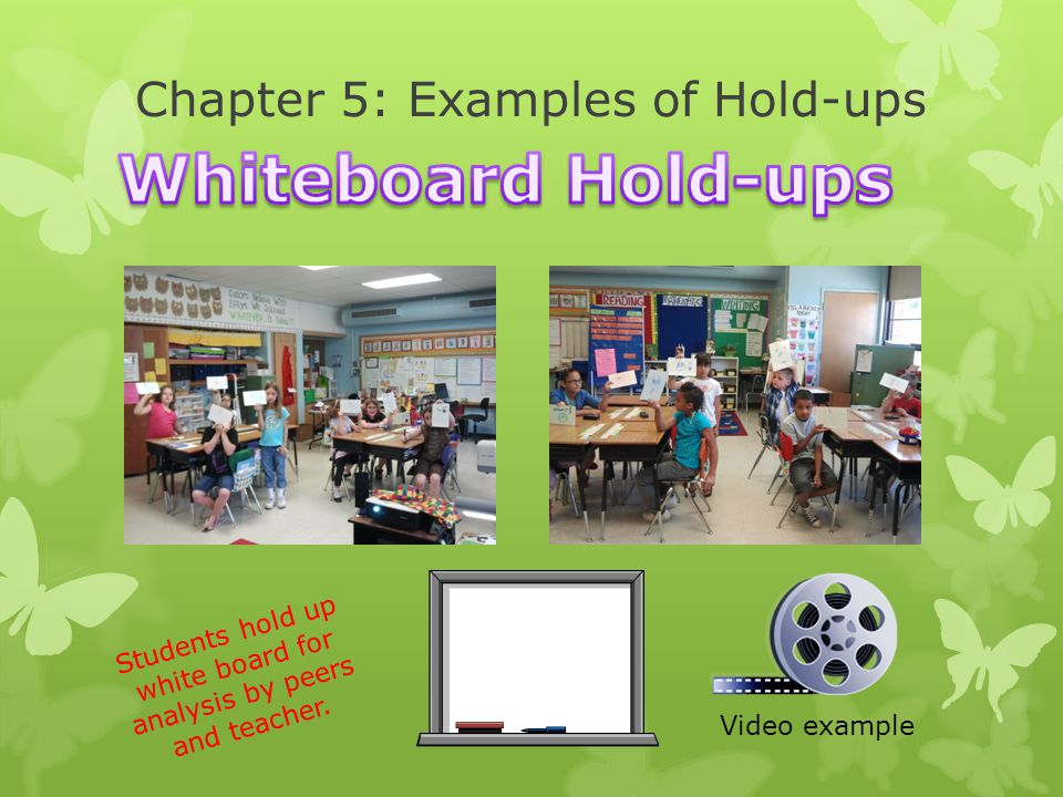 Chapter 5: Examples of Hold-ups Video example Students hold up white board for analysis by peers and teacher.