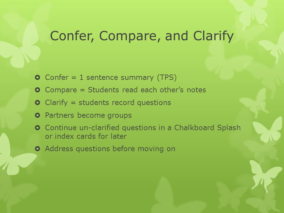 Confer, Compare, and Clarify  Confer = 1 sentence summary (TPS)  Compare = Students read each other's notes  Clarify = students record questions 
