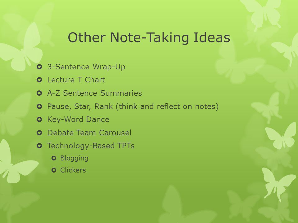 Other Note-Taking Ideas  3-Sentence Wrap-Up  Lecture T Chart  A-Z Sentence Summaries  Pause, Star, Rank (think and reflect on notes)  Key-Word Da