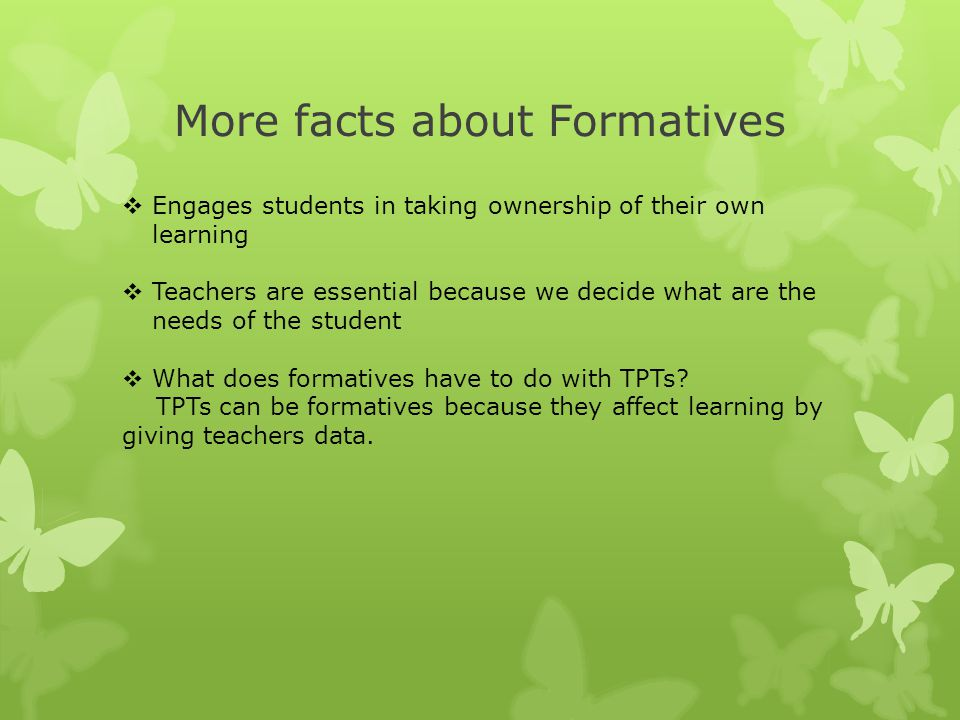 More facts about Formatives  Engages students in taking ownership of their own learning  Teachers are essential because we decide what are the needs
