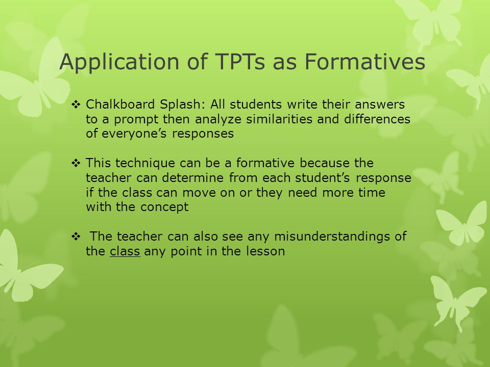 Application of TPTs as Formatives  Chalkboard Splash: All students write their answers to a prompt then analyze similarities and differences of every