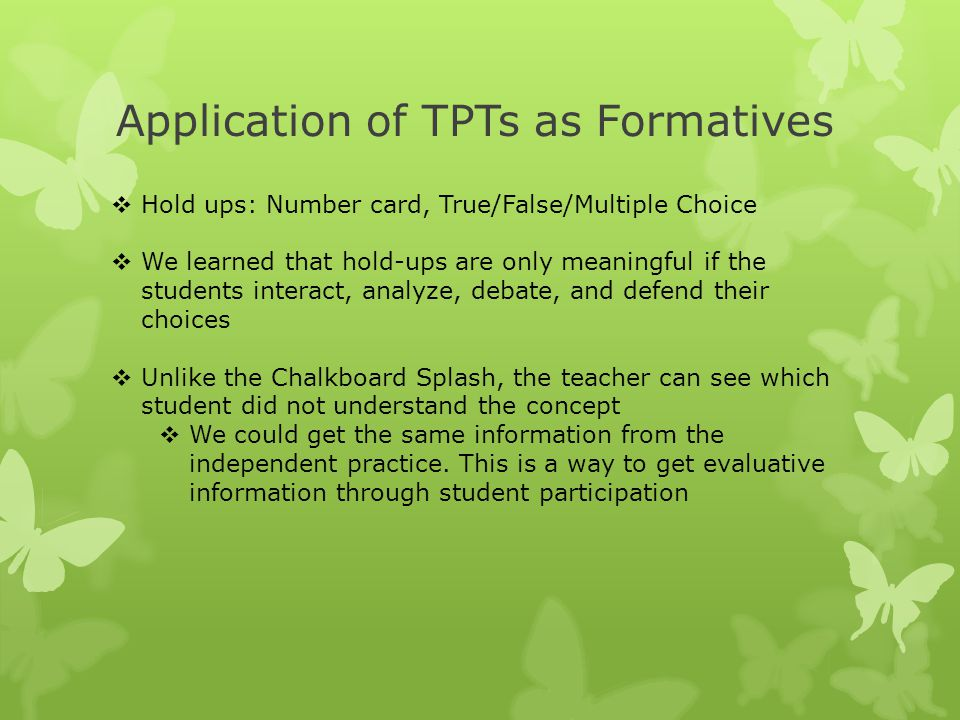 Application of TPTs as Formatives  Hold ups: Number card, True/False/Multiple Choice  We learned that hold-ups are only meaningful if the students i