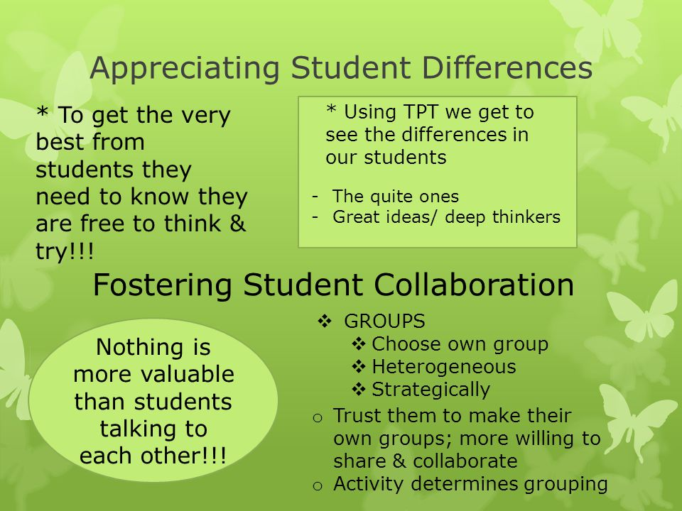Appreciating Student Differences * To get the very best from students they need to know they are free to think & try!!! * Using TPT we get to see the