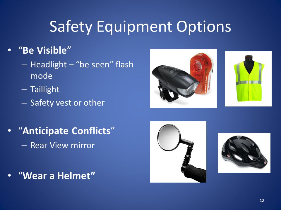 Safety Equipment Options 12 Be Visible – Headlight – be seen flash mode – Taillight – Safety vest or other Anticipate Conflicts – Rear View mirror Wear a Helmet