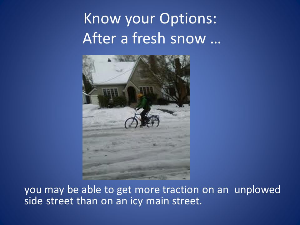 Know your Options: After a fresh snow … you may be able to get more traction on an unplowed side street than on an icy main street.
