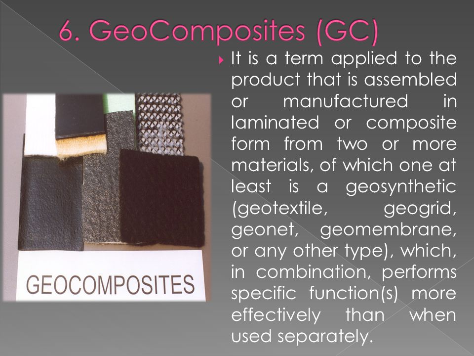  It is a term applied to the product that is assembled or manufactured in laminated or composite form from two or more materials, of which one at least is a geosynthetic (geotextile, geogrid, geonet, geomembrane, or any other type), which, in combination, performs specific function(s) more effectively than when used separately.