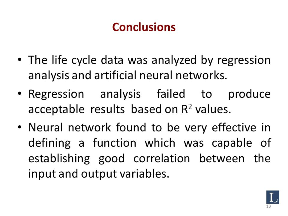 Conclusions The life cycle data was analyzed by regression analysis and artificial neural networks.