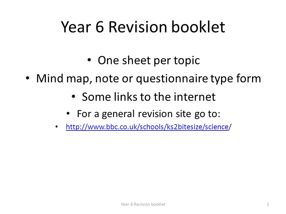 Year 6 Revision booklet1 One sheet per topic Mind map, note or questionnaire type form Some links to the internet For a general revision site go to: http://www.bbc.co.uk/schools/ks2bitesize/science/ http://www.bbc.co.uk/schools/ks2bitesize/science