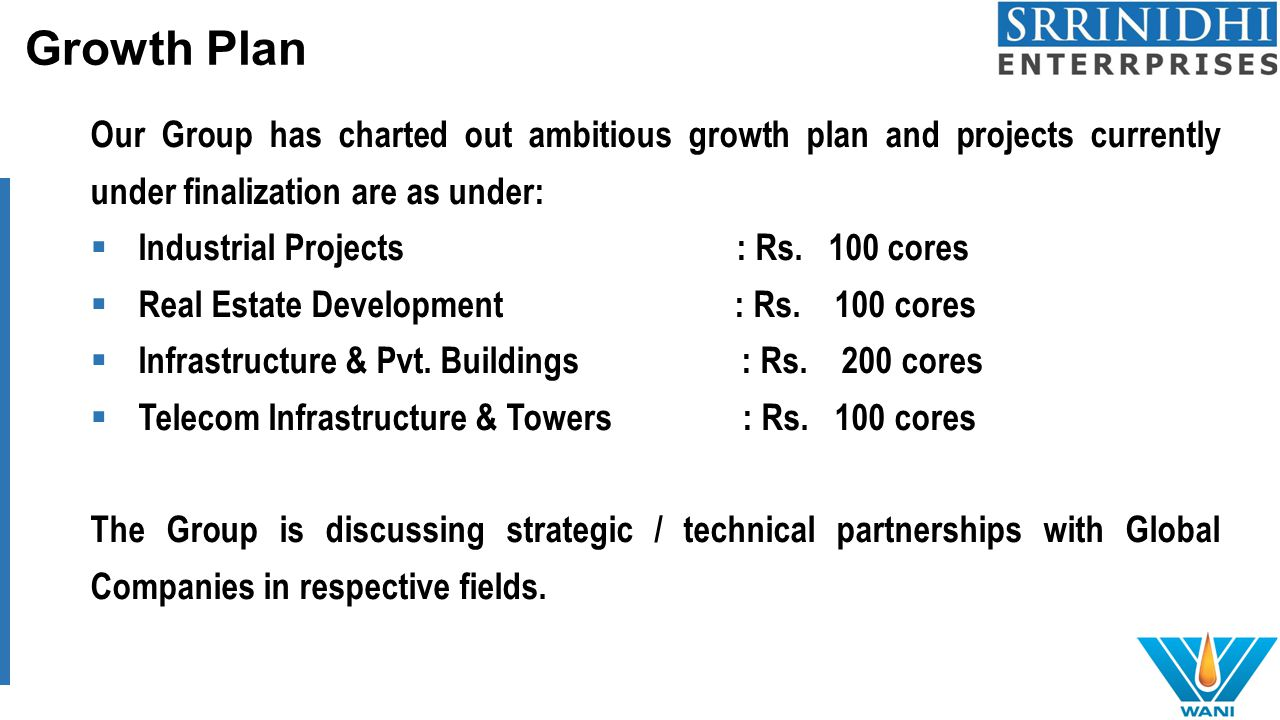 Growth Plan Our Group has charted out ambitious growth plan and projects currently under finalization are as under:  Industrial Projects : Rs.