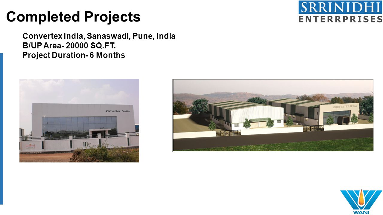 Completed Projects Convertex India, Sanaswadi, Pune, India B/UP Area- 20000 SQ.FT. Project Duration- 6 Months