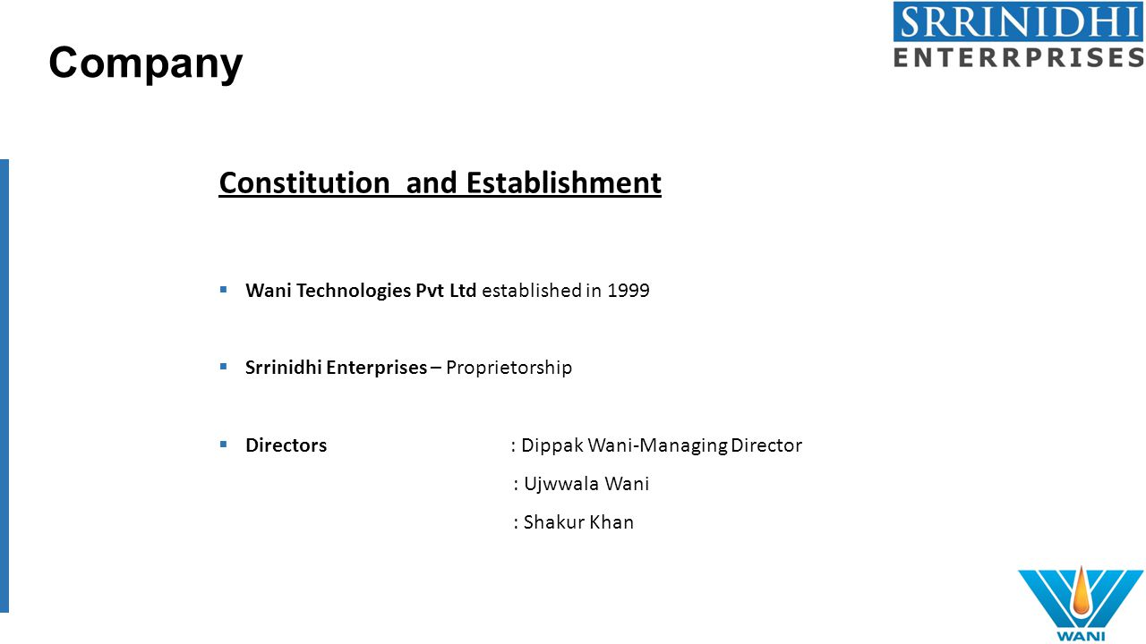 Company Constitution and Establishment  Wani Technologies Pvt Ltd established in 1999  Srrinidhi Enterprises – Proprietorship  Directors : Dippak Wani-Managing Director : Ujwwala Wani : Shakur Khan