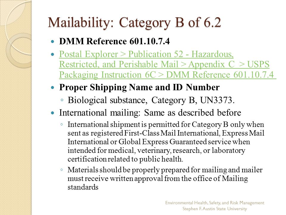Mailability: Category B of 6.2 DMM Reference 601.10.7.4 Postal Explorer > Publication 52 - Hazardous, Restricted, and Perishable Mail > Appendix C > USPS Packaging Instruction 6C > DMM Reference 601.10.7.4 Postal Explorer > Publication 52 - Hazardous, Restricted, and Perishable Mail > Appendix C > USPS Packaging Instruction 6C > DMM Reference 601.10.7.4 Proper Shipping Name and ID Number ◦ Biological substance, Category B, UN3373.