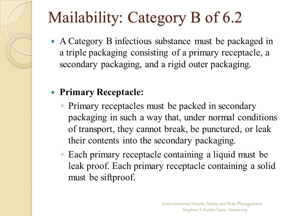 Mailability: Category B of 6.2 A Category B infectious substance must be packaged in a triple packaging consisting of a primary receptacle, a secondary packaging, and a rigid outer packaging.