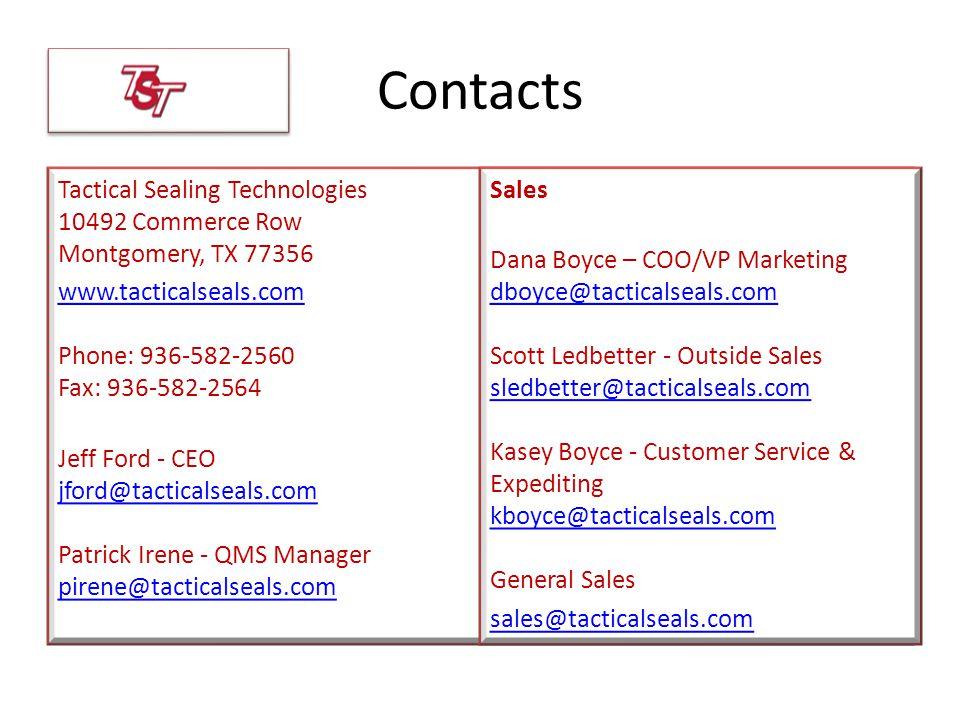 Contacts Tactical Sealing Technologies 10492 Commerce Row Montgomery, TX 77356 www.tacticalseals.com www.tacticalseals.com Phone: 936-582-2560 Fax: 936-582-2564 Jeff Ford - CEO jford@tacticalseals.com Patrick Irene - QMS Manager pirene@tacticalseals.com jford@tacticalseals.com pirene@tacticalseals.com Sales Dana Boyce – COO/VP Marketing dboyce@tacticalseals.com Scott Ledbetter - Outside Sales sledbetter@tacticalseals.com Kasey Boyce - Customer Service & Expediting kboyce@tacticalseals.com General Sales dboyce@tacticalseals.com sledbetter@tacticalseals.com kboyce@tacticalseals.com sales@tacticalseals.com