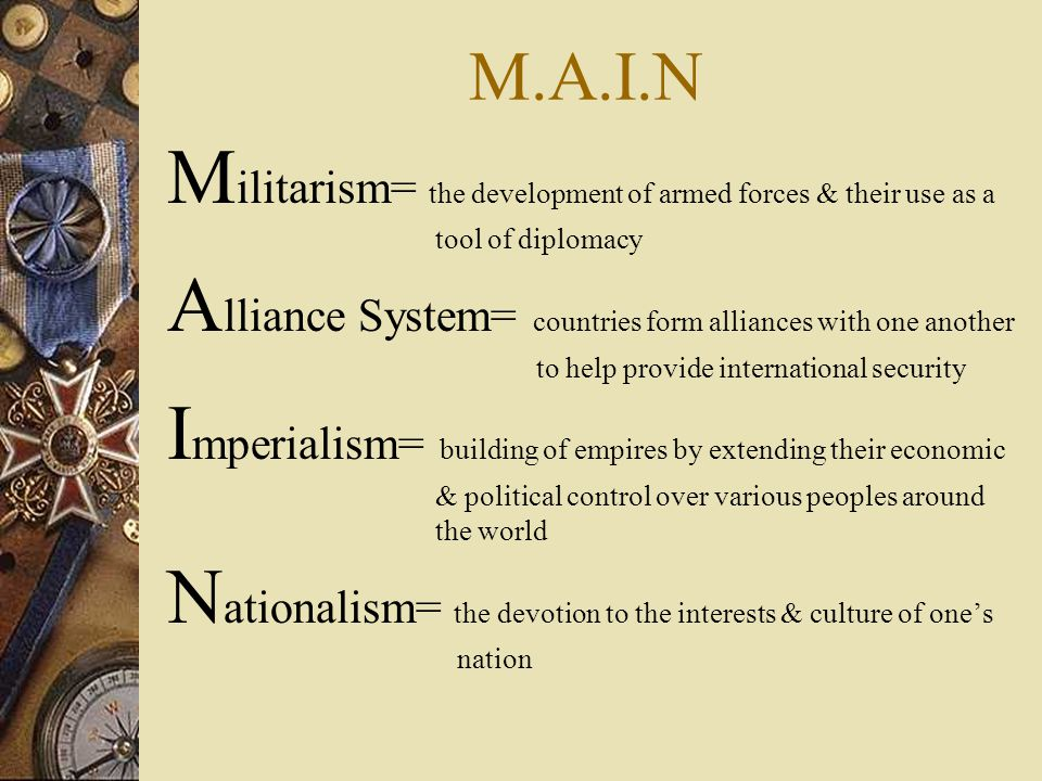 M.A.I.N M ilitarism= the development of armed forces & their use as a tool of diplomacy A lliance System= countries form alliances with one another to help provide international security I mperialism= building of empires by extending their economic & political control over various peoples around the world N ationalism= the devotion to the interests & culture of one's nation