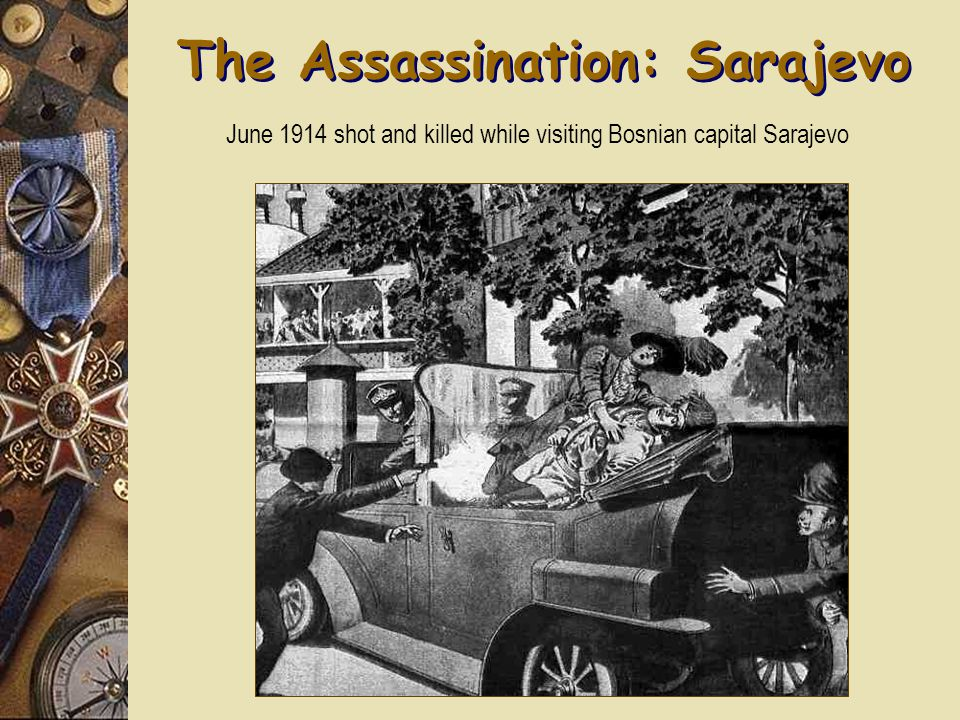 The Assassination: Sarajevo June 1914 shot and killed while visiting Bosnian capital Sarajevo