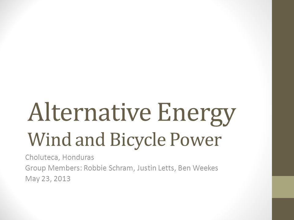 Alternative Energy Wind and Bicycle Power Choluteca, Honduras Group Members: Robbie Schram, Justin Letts, Ben Weekes May 23, 2013