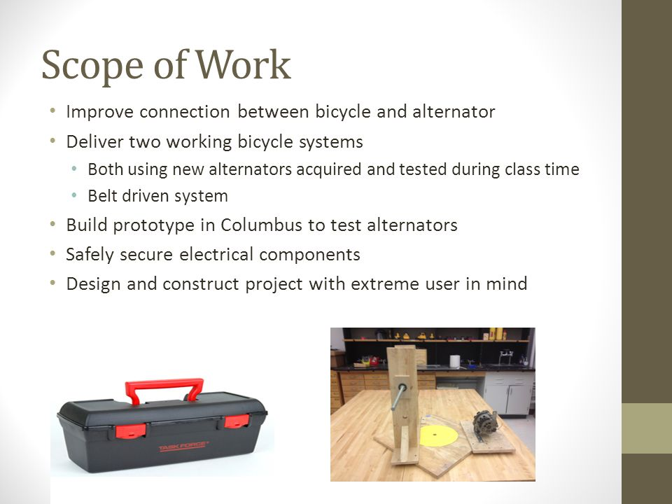 Scope of Work Improve connection between bicycle and alternator Deliver two working bicycle systems Both using new alternators acquired and tested during class time Belt driven system Build prototype in Columbus to test alternators Safely secure electrical components Design and construct project with extreme user in mind