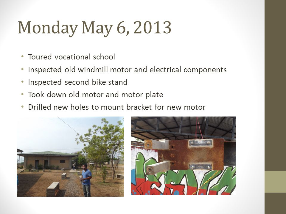 Monday May 6, 2013 Toured vocational school Inspected old windmill motor and electrical components Inspected second bike stand Took down old motor and motor plate Drilled new holes to mount bracket for new motor