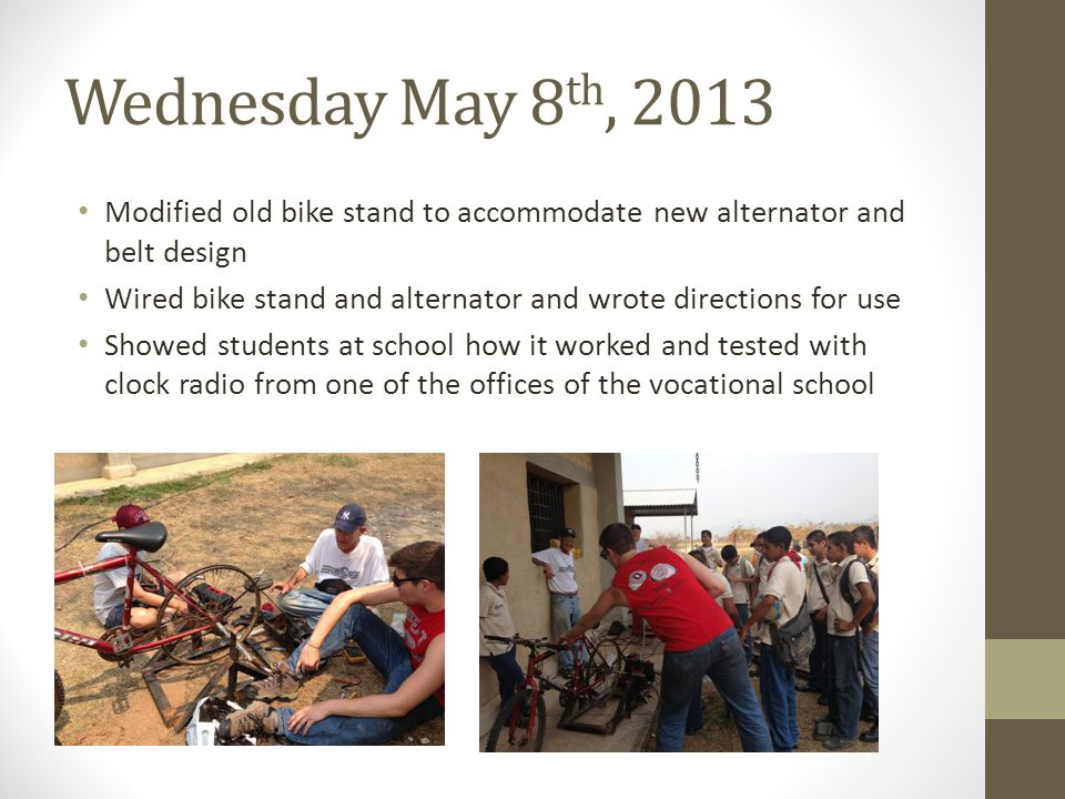 Wednesday May 8 th, 2013 Modified old bike stand to accommodate new alternator and belt design Wired bike stand and alternator and wrote directions for use Showed students at school how it worked and tested with clock radio from one of the offices of the vocational school