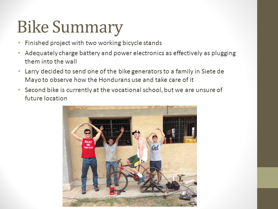 Bike Summary Finished project with two working bicycle stands Adequately charge battery and power electronics as effectively as plugging them into the wall Larry decided to send one of the bike generators to a family in Siete de Mayo to observe how the Hondurans use and take care of it Second bike is currently at the vocational school, but we are unsure of future location