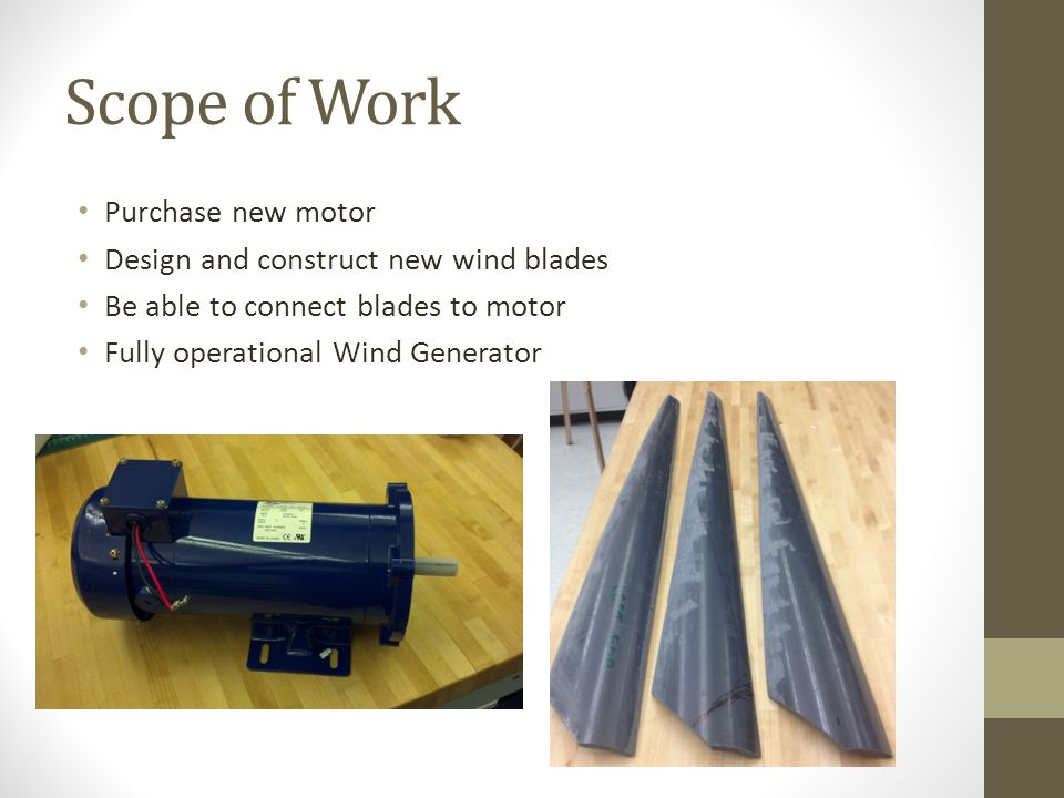 Scope of Work Purchase new motor Design and construct new wind blades Be able to connect blades to motor Fully operational Wind Generator