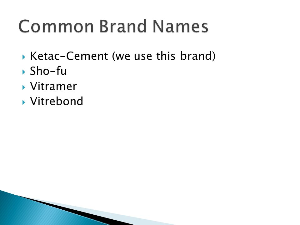  Ketac-Cement (we use this brand)  Sho-fu  Vitramer  Vitrebond