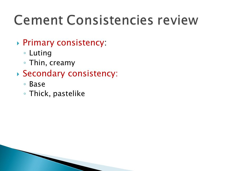  Primary consistency: ◦ Luting ◦ Thin, creamy  Secondary consistency: ◦ Base ◦ Thick, pastelike