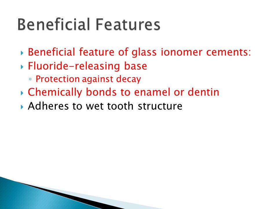  Beneficial feature of glass ionomer cements:  Fluoride-releasing base ◦ Protection against decay  Chemically bonds to enamel or dentin  Adheres t