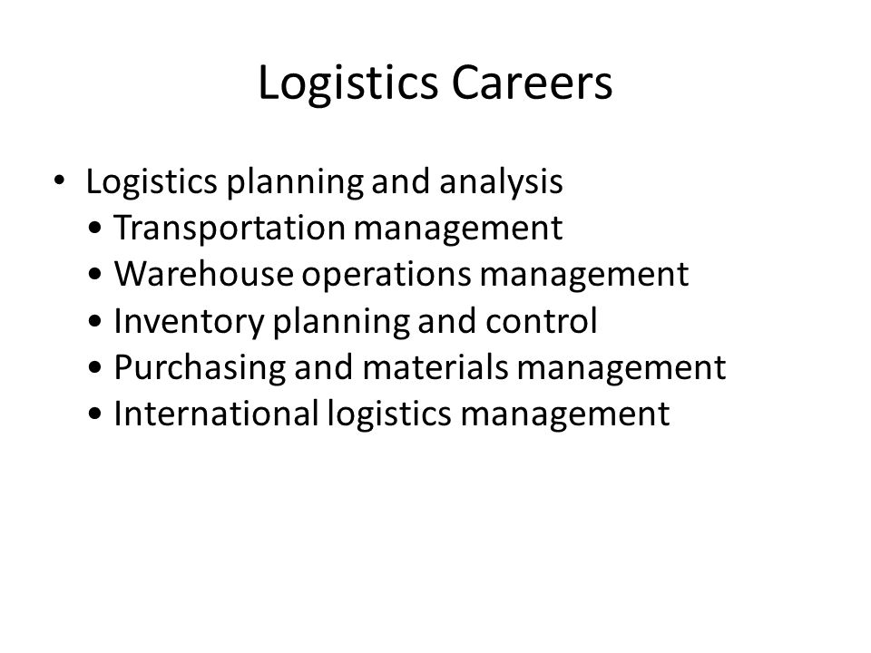 Logistics Careers Logistics planning and analysis Transportation management Warehouse operations management Inventory planning and control Purchasing and materials management International logistics management