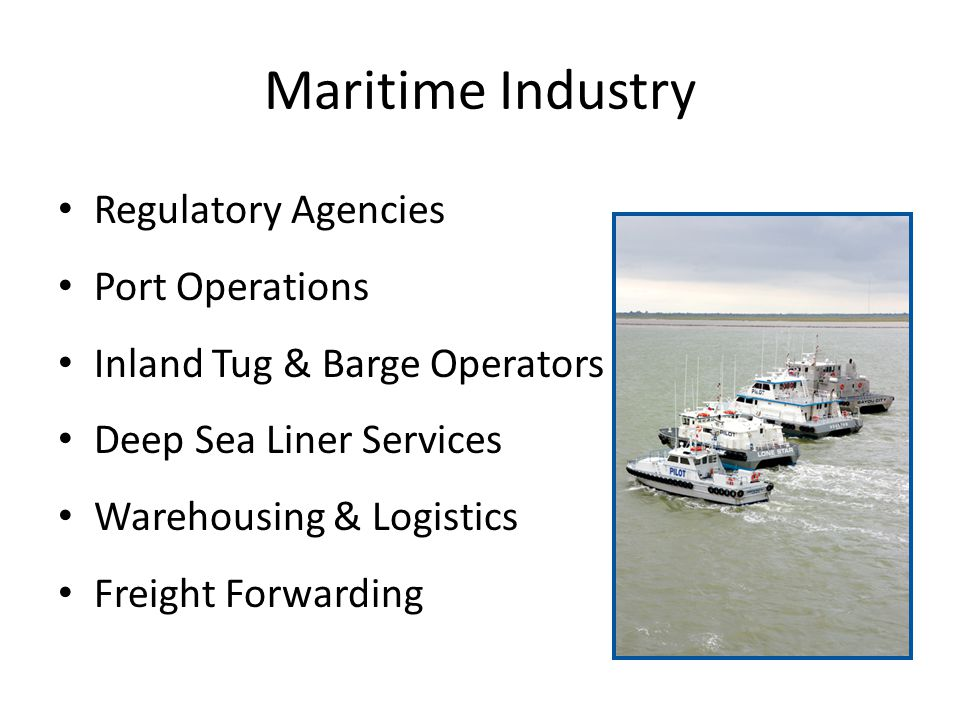 Maritime Industry Regulatory Agencies Port Operations Inland Tug & Barge Operators Deep Sea Liner Services Warehousing & Logistics Freight Forwarding