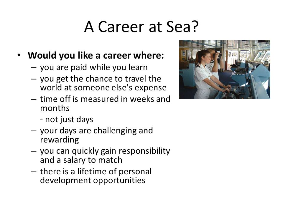A Career at Sea? Would you like a career where: – you are paid while you learn – you get the chance to travel the world at someone else's expense – ti
