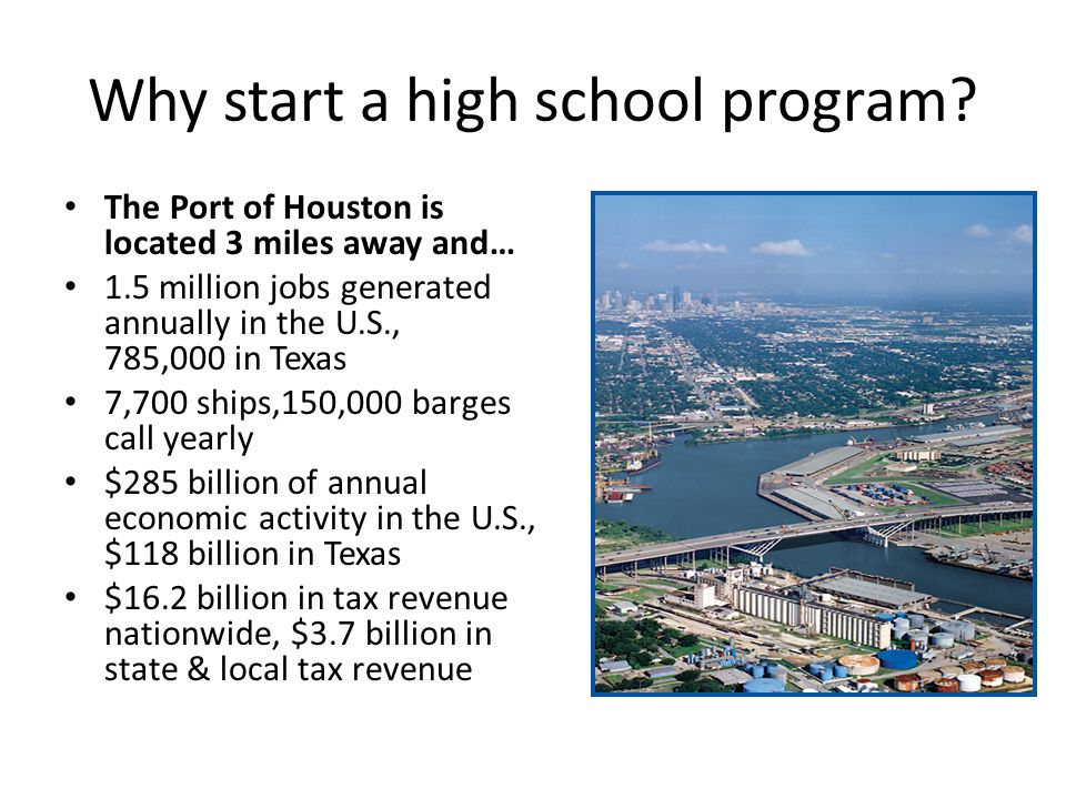Why start a high school program? The Port of Houston is located 3 miles away and… 1.5 million jobs generated annually in the U.S., 785,000 in Texas 7,