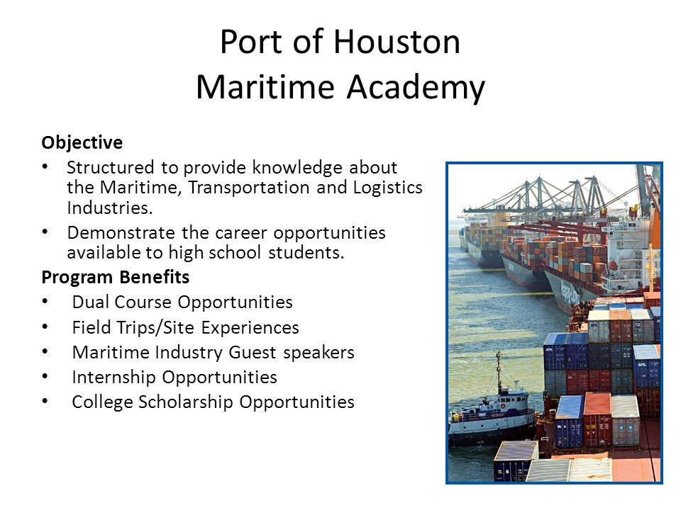 Port of Houston Maritime Academy Objective Structured to provide knowledge about the Maritime, Transportation and Logistics Industries.